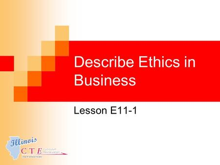 Describe Ethics in Business Lesson E11-1. Learning Objectives Define and explain ethics in business. Explain areas where ethics are important in business.