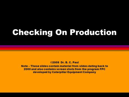 Checking On Production ©2009 Dr. B. C. Paul Note – These slides contain material from slides dating back to 2000 and also contains screen shots from the.