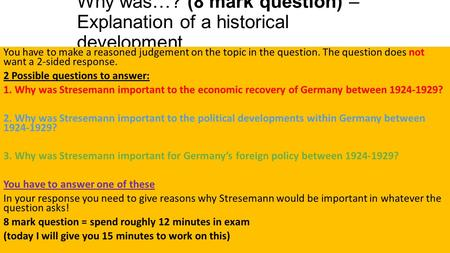 Why was…? (8 mark question) – Explanation of a historical development You have to make a reasoned judgement on the topic in the question. The question.
