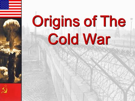 Origins of The Cold War Origins of The Cold War.