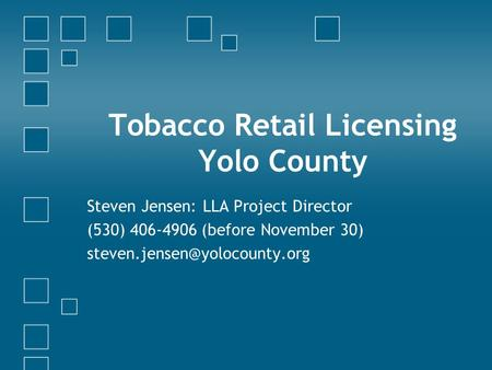 Tobacco Retail Licensing Yolo County Steven Jensen: LLA Project Director (530) 406-4906 (before November 30)