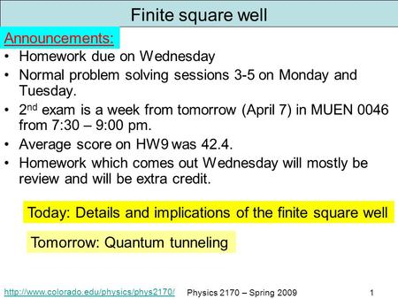 Physics 2170 – Spring 20091 Finite square well Homework due on Wednesday Normal problem solving sessions 3-5.