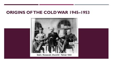 ORIGINS OF THE COLD WAR 1945–1953. 1945 CONFERENCES AND THE EMERGENCE OF THE SUPERPOWERS Focus questions:  Why was there underlying tension and suspicion.