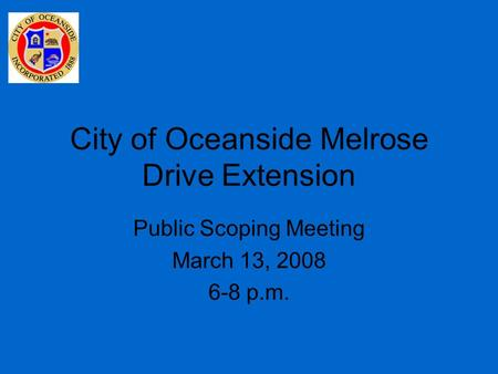 City of Oceanside Melrose Drive Extension Public Scoping Meeting March 13, 2008 6-8 p.m.