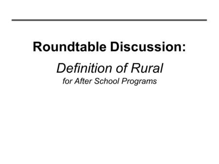 Roundtable Discussion: Definition of Rural for After School Programs.