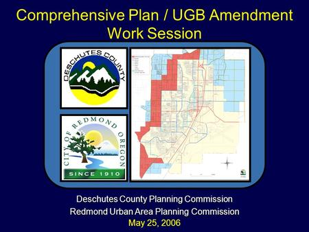 Deschutes County Planning Commission Redmond Urban Area Planning Commission May 25, 2006 Comprehensive Plan / UGB Amendment Work Session.