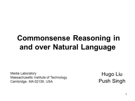 1 Commonsense Reasoning in and over Natural Language Hugo Liu Push Singh Media Laboratory Massachusetts Institute of Technology Cambridge, MA 02139, USA.
