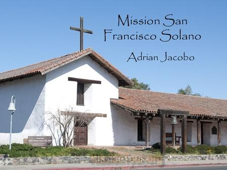 Mission San Francisco Solano Adrian Jacobo. Table of Contents When and where Mission was built Mission Site Indians Joining this Mission BibliographyBack.