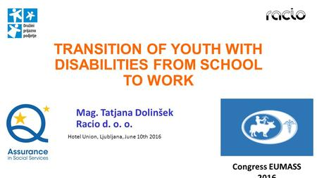 TRANSITION OF YOUTH WITH DISABILITIES FROM SCHOOL TO WORK Mag. Tatjana Dolinšek Racio d. o. o. Congress EUMASS 2016 Hotel Union, Ljubljana, June 10th 2016.