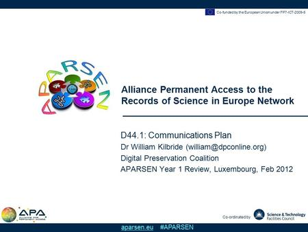 Co-funded by the European Union under FP7-ICT-2009-6 Alliance Permanent Access to the Records of Science in Europe Network Co-ordinated by aparsen.eu #APARSEN.
