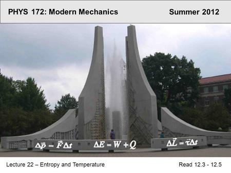 PHYS 172: Modern Mechanics Lecture 22 – Entropy and Temperature Read 12.3 - 12.5 Summer 2012.