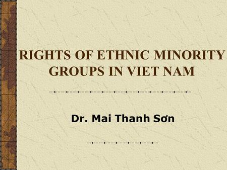 Dr. Mai Thanh Sơn RIGHTS OF ETHNIC MINORITY GROUPS IN VIET NAM.