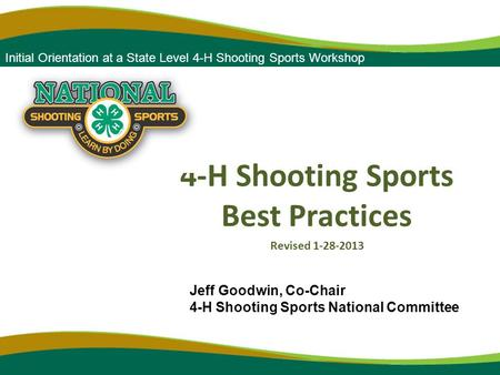 Forum 2010 4-H Shooting Sports Best Practices Revised 1-28-2013 Initial Orientation at a State Level 4-H Shooting Sports Workshop Jeff Goodwin, Co-Chair.