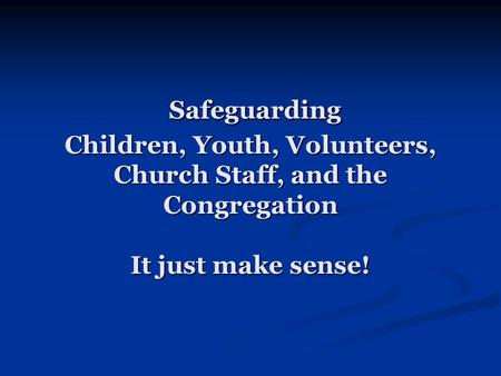 Safeguarding Children, Youth, Volunteers, Church Staff, and the Congregation It just make sense! Safeguarding Children, Youth, Volunteers, Church Staff,