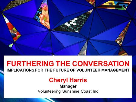 SUPPORTED BY Cheryl Harris Manager Volunteering Sunshine Coast Inc FURTHERING THE CONVERSATION IMPLICATIONS FOR THE FUTURE OF VOLUNTEER MANAGEMENT.