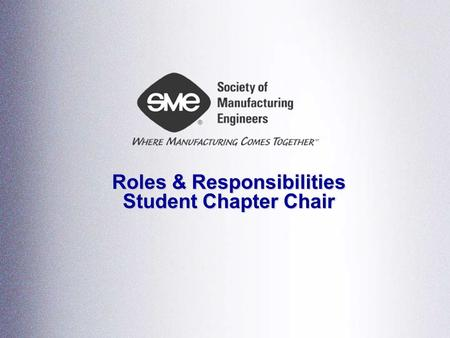 Roles & Responsibilities Student Chapter Chair.  Lead, motivate, organize  Conduct regular chapter meetings  Put together the agenda  Lead the meeting.