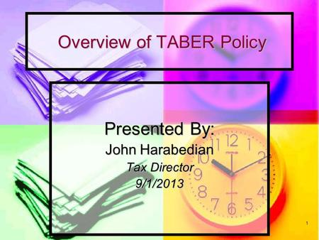 1 Overview of TABER Policy Overview of TABER Policy Presented By: John Harabedian Tax Director 9/1/2013.