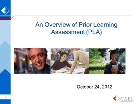 An Overview of Prior Learning Assessment (PLA) 1 October 24, 2012.