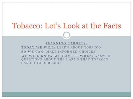 LEARNING TARGETS: TODAY WE WILL: LEARN ABOUT TOBACCO SO WE CAN: MAKE INFORMED CHOICES WE WILL KNOW WE HAVE IT WHEN: ANSWER QUESTIONS ABOUT THE HARMS THAT.
