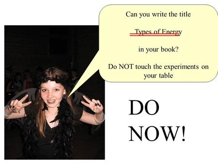 Do now! Can you write the title Types of Energy in your book? Do NOT touch the experiments on your table DO NOW!