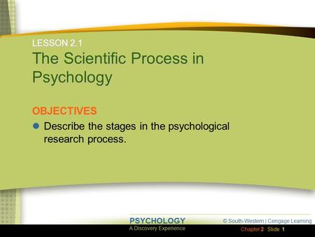 © South-Western | Cengage Learning A Discovery Experience PSYCHOLOGY Chapter 2Slide 1 LESSON 2.1 The Scientific Process in Psychology OBJECTIVES Describe.
