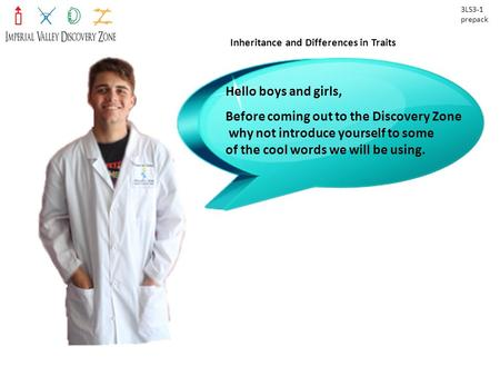 Inheritance and Differences in Traits 3LS3-1 prepack Hello boys and girls, Before coming out to the Discovery Zone why not introduce yourself to some of.
