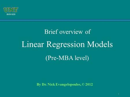 1 BUSI 6220 By Dr. Nick Evangelopoulos, © 2012 Brief overview of Linear Regression Models (Pre-MBA level)