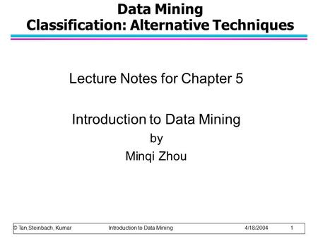 Data Mining Classification: Alternative Techniques Lecture Notes for Chapter 5 Introduction to Data Mining by Minqi Zhou © Tan,Steinbach, Kumar Introduction.