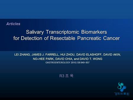 R3 조 욱 Salivary Transcriptomic Biomarkers for Detection of Resectable Pancreatic Cancer Articles LEI ZHANG, JAMES J. FARRELL, HUI ZHOU, DAVID ELASHOFF,