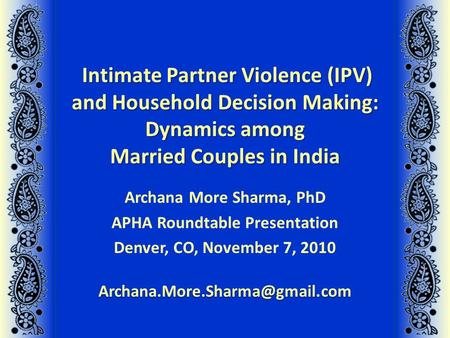 Intimate Partner Violence (IPV) and Household Decision Making: Dynamics among Married Couples in India Archana More Sharma, PhD APHA Roundtable Presentation.
