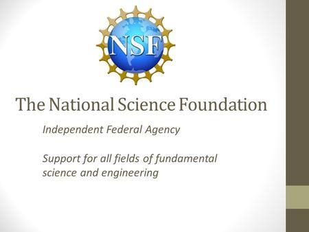 The National Science Foundation Independent Federal Agency Support for all fields of fundamental science and engineering.