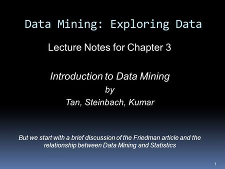 Data Mining: Exploring Data Lecture Notes for Chapter 3 Introduction to Data Mining by Tan, Steinbach, Kumar But we start with a brief discussion of the.