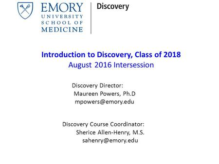 Introduction to Discovery, Class of 2018 August 2016 Intersession Discovery Director: Maureen Powers, Ph.D Discovery Course Coordinator:
