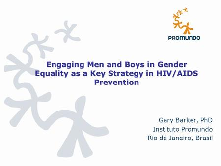 Engaging Men and Boys in Gender Equality as a Key Strategy in HIV/AIDS Prevention Gary Barker, PhD Instituto Promundo Rio de Janeiro, Brasil.