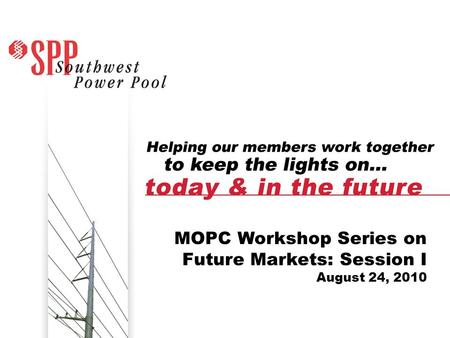 SPP.org1 1 MOPC Workshop Series on Future Markets: Session I August 24, 2010.