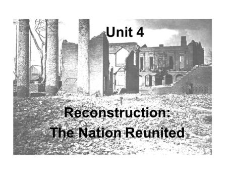 Unit 4 Reconstruction: The Nation Reunited. Reconstruction After the Civil War, the South was economically and physically in ruins The North's program.