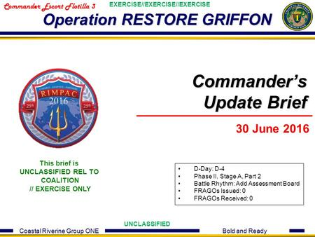 Coastal Riverine Group ONE Bold and Ready UNCLASSIFIED EXERCISE//EXERCISE//EXERCISE Commander Escort Flotilla 3 Operation RESTORE GRIFFON Commander's Update.