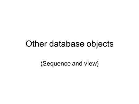 Other database objects (Sequence and view). What Is a Sequence? A sequence: Automatically generates sequential numbers Is a sharable object Is typically.