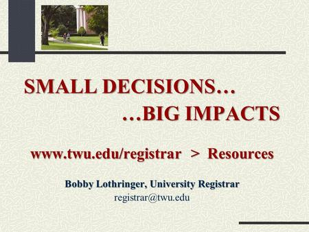 SMALL DECISIONS… …BIG IMPACTS  > Resources Bobby Lothringer, University Registrar