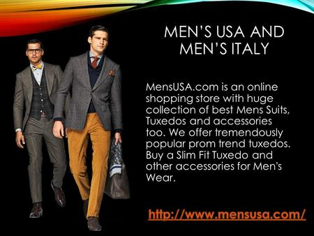 MEN'S USA AND MEN'S ITALY MensUSA.com is an online shopping store with huge collection of best Mens Suits, Tuxedos and accessories too. We offer tremendously.