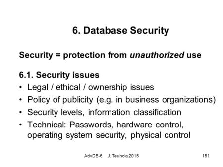 AdvDB-6 J. Teuhola 2015151 6. Database Security Security = protection from unauthorized use 6.1. Security issues Legal / ethical / ownership issues Policy.