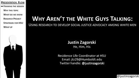 @justinzagorski W HY A REN ' T THE W HITE G UYS T ALKING : U SING RESEARCH TO DEVELOP SOCIAL JUSTICE ADVOCACY AMONG WHITE MEN Justin Zagorski He, Him,