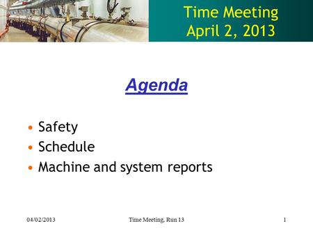 Time Meeting April 2, 2013 Agenda Safety Schedule Machine and system reports 04/02/2013Time Meeting, Run 131.