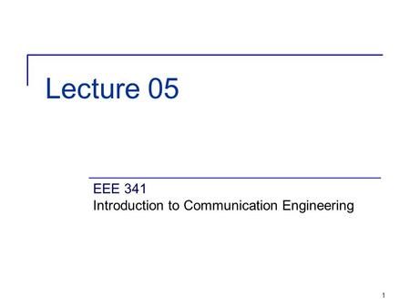 1 Lecture 05 EEE 341 Introduction to Communication Engineering.