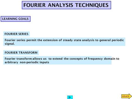FOURIER ANALYSIS TECHNIQUES Fourier series permit the extension of steady state analysis to general periodic signal. FOURIER SERIES LEARNING GOALS FOURIER.