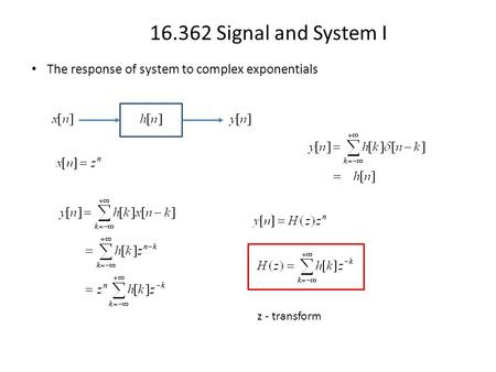 16.362 Signal and System I The response of system to complex exponentials z - transform.
