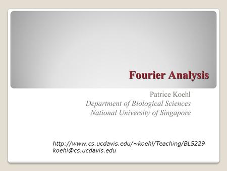 Fourier Analysis Patrice Koehl Department of Biological Sciences National University of Singapore