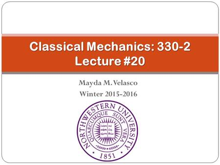 Mayda M. Velasco Winter 2015-2016 Classical Mechanics: 330-2 Lecture #20.