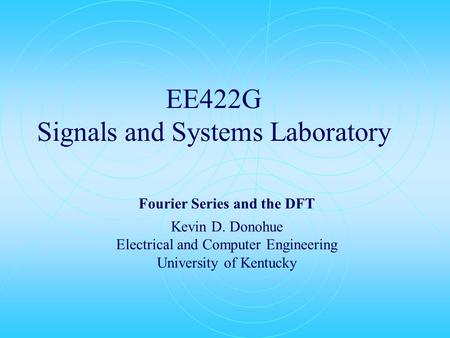 EE422G Signals and Systems Laboratory Fourier Series and the DFT Kevin D. Donohue Electrical and Computer Engineering University of Kentucky.