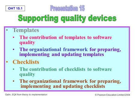 OHT 15.1 Galin, SQA from theory to implementation © Pearson Education Limited 2004 Templates The contribution of templates to software quality The organizational.